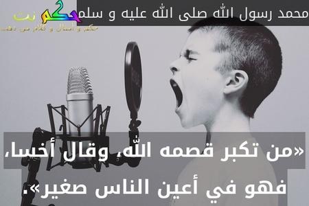 «من تكبر قصمه الله، وقال أخسا، فهو في أعين الناس صغير».-محمد رسول الله صلى الله عليه و سلم
