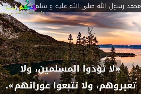 «لا تؤذوا المسلمين، ولا تعيروهم، ولا تتبعوا عوراتهم».-محمد رسول الله صلى الله عليه و سلم