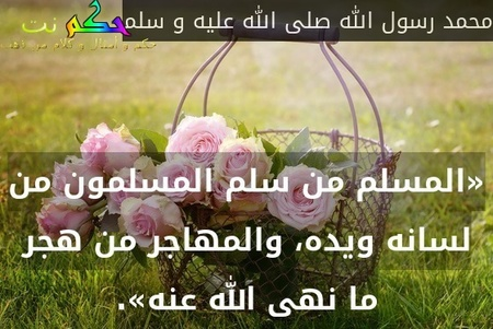 «المسلم من سلم المسلمون من لسانه ويده، والمهاجر من هجر ما نهى الله عنه».-محمد رسول الله صلى الله عليه و سلم