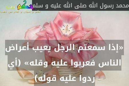 «إذا سمعتم الرجل يعيب أعراض الناس فعربوا عليه وقله» (أي ردوا عليه قوله)-محمد رسول الله صلى الله عليه و سلم