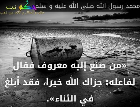 «من صنع إليه معروف فقال لفاعله: جزاك الله خيرا، فقد أبلغ في الثناء».-محمد رسول الله صلى الله عليه و سلم