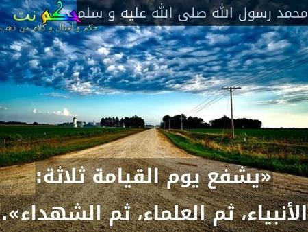 «يشفع يوم القيامة ثلاثة: الأنبياء، ثم العلماء، ثم الشهداء».-محمد رسول الله صلى الله عليه و سلم