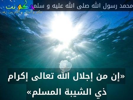 «إن من إجلال الله تعالى إكرام ذي الشيبة المسلم»-محمد رسول الله صلى الله عليه و سلم