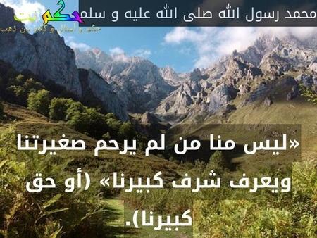 «ليس منا من لم يرحم صغيرتنا ويعرف شرف كبيرنا» (أو حق كبيرنا).-محمد رسول الله صلى الله عليه و سلم