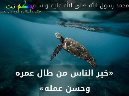«خير الناس من طال عمره وحسن عمله»-محمد رسول الله صلى الله عليه و سلم