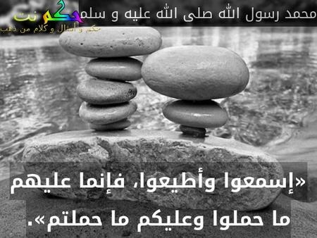 «إسمعوا وأطيعوا، فإنما عليهم ما حملوا وعليكم ما حملتم».-محمد رسول الله صلى الله عليه و سلم