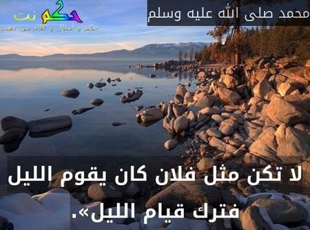 لا تكن مثل فلان كان يقوم الليل فترك قيام الليل».-محمد صلى الله عليه وسلم
