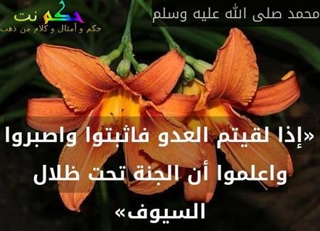 «إذا لقيتم العدو فاثبتوا واصبروا واعلموا أن الجنة تحت ظلال السيوف»-محمد صلى الله عليه وسلم