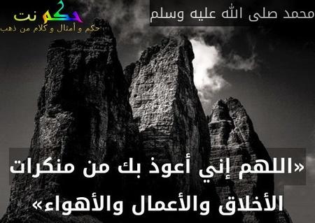 «اللهم إني أعوذ بك من منكرات الأخلاق والأعمال والأهواء»-محمد صلى الله عليه وسلم