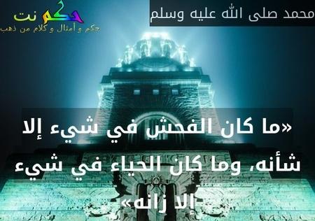 «ما كان الفحش في شيء إلا شأنه، وما كان الحياء في شيء إلا زانه»-محمد صلى الله عليه وسلم