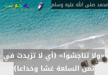 «ولا تناجشوا» (أي لا تزيدت في ثمن السلعة غشا وخداعا)-محمد صلى الله عليه وسلم
