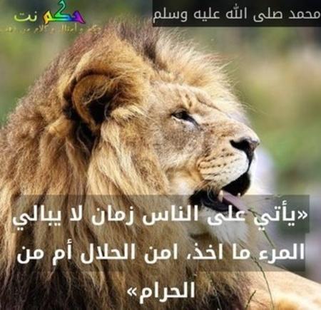 «يأتي على الناس زمان لا يبالي المرء ما اخذ، امن الحلال أم من الحرام»-محمد صلى الله عليه وسلم