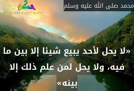 «لا يحل لأحد يبيع شيئا إلا بين ما فيه، ولا يحل لمن علم ذلك إلا بينه»-محمد صلى الله عليه وسلم