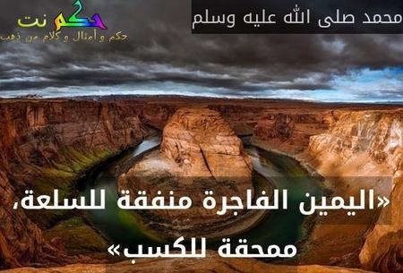 «اليمين الفاجرة منفقة للسلعة، ممحقة للكسب»-محمد صلى الله عليه وسلم
