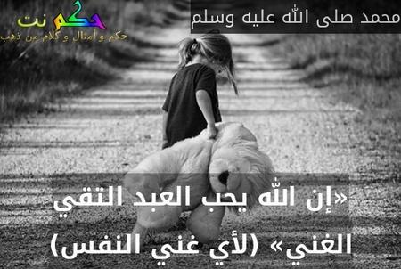 «إن الله يحب العبد التقي الغني» (لأي غني النفس)-محمد صلى الله عليه وسلم