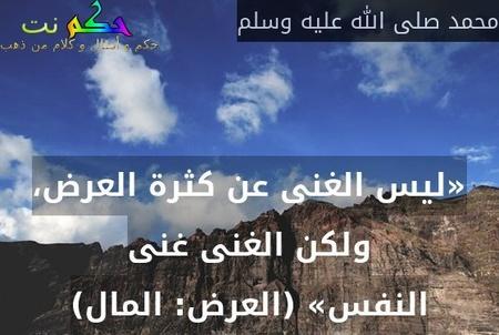 «ليس الغنى عن كثرة العرض، ولكن الغنى غنى النفس» (العرض: المال)-محمد صلى الله عليه وسلم