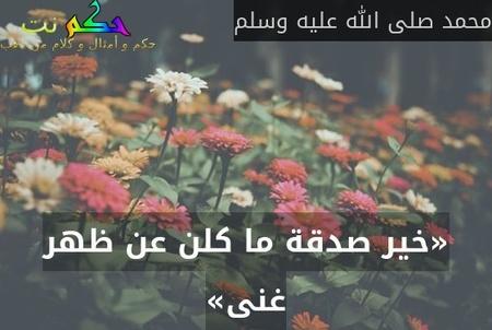 «خير صدقة ما كلن عن ظهر غنى»-محمد صلى الله عليه وسلم