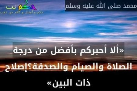 «ألا أحبركم بأفضل من درجة الصلاة والصيام والصدقة؟إصلاح ذات البين»-محمد صلى الله عليه وسلم