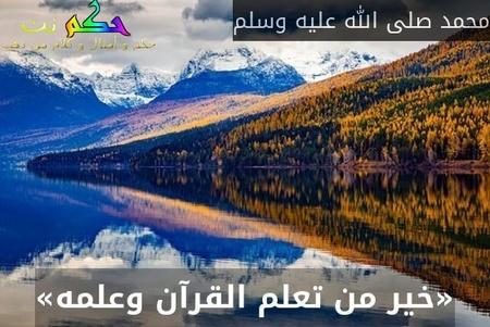 «خير من تعلم القرآن وعلمه»-محمد صلى الله عليه وسلم