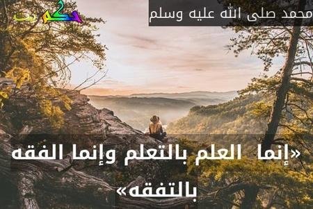 «إنما  العلم بالتعلم وإنما الفقه بالتفقه»-محمد صلى الله عليه وسلم