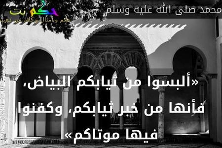 «ألبسوا من ثيابكم البياض، فأنها من خبر ثيابكم، وكفنوا فيها موتاكم»-محمد صلى الله عليه وسلم