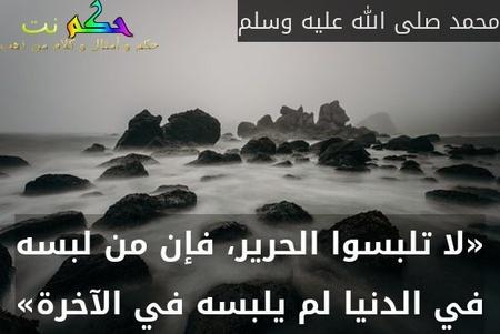 «لا تلبسوا الحرير، فإن من لبسه في الدنيا لم يلبسه في الآخرة»-محمد صلى الله عليه وسلم