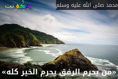 «من يحرم الرفق يحرم الخير كله»-محمد صلى الله عليه وسلم
