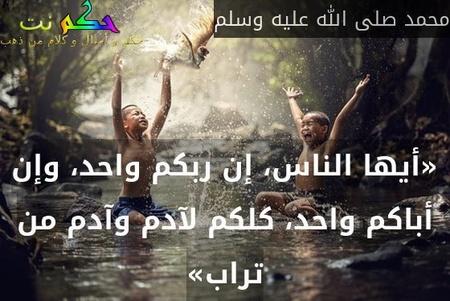 «أيها الناس، إن ربكم واحد، وإن أباكم واحد، كلكم لآدم وآدم من تراب»-محمد صلى الله عليه وسلم