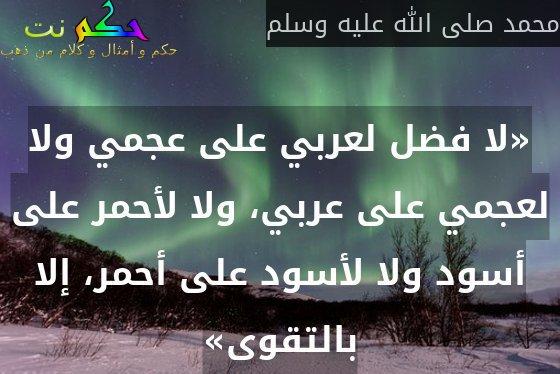 «لا فضل لعربي على عجمي ولا لعجمي على عربي، ولا لأحمر على أسود ولا لأسود على أحمر، إلا بالتقوى»-محمد صلى الله عليه وسلم