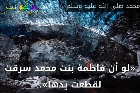 «لو أن فاطمة بنت محمد سرقت لقطعت يدها».-محمد صلى الله عليه وسلم