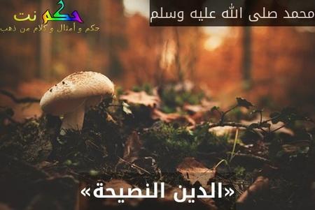 «الدين النصيحة»-محمد صلى الله عليه وسلم