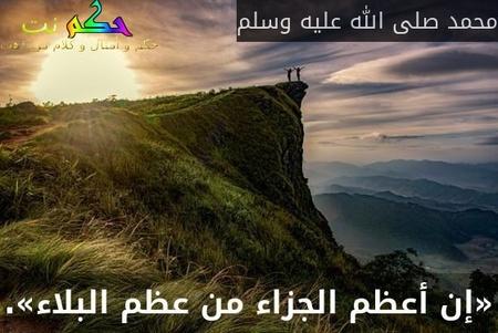 «إن أعظم الجزاء من عظم البلاء».-محمد صلى الله عليه وسلم
