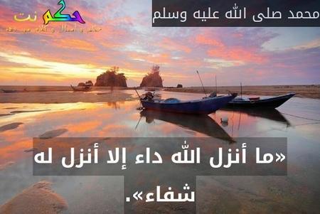 «ما أنزل الله داء إلا أنزل له شفاء».-محمد صلى الله عليه وسلم