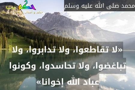 «لا تقاطعوا، ولا تدابروا، ولا تباغضوا، ولا تحاسدوا، وكونوا عباد الله إخوانا»-محمد صلى الله عليه وسلم