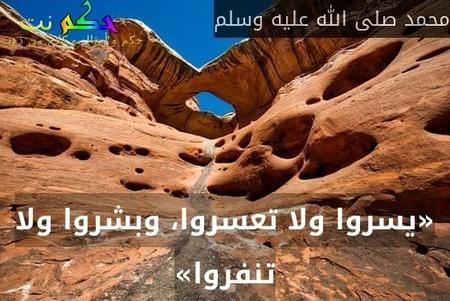 «يسروا ولا تعسروا، وبشروا ولا تنفروا»-محمد صلى الله عليه وسلم