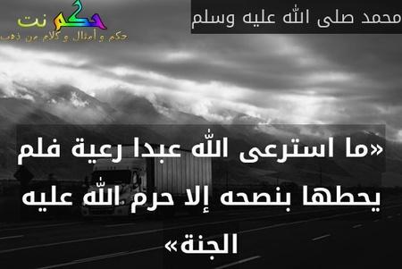 «ما استرعى الله عبدا رعية فلم يحطها بنصحه إلا حرم الله عليه الجنة»-محمد صلى الله عليه وسلم
