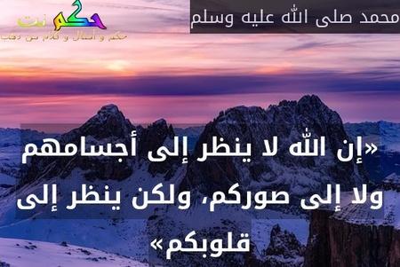 «إن الله لا ينظر إلى أجسامهم ولا إلى صوركم، ولكن ينظر إلى قلوبكم»-محمد صلى الله عليه وسلم