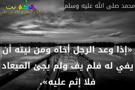 «إذا وعد الرجل أخاه ومن نيته أن يفي له فلم يف ولم يجئ الميعاد فلا إثم عليه».-محمد صلى الله عليه وسلم