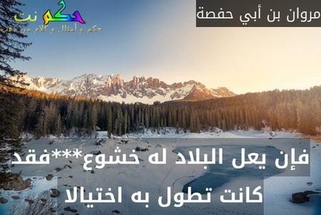 فإن يعل البلاد له خشوع***فقد كانت تطول به اختيالا -مروان بن أبي حفصة