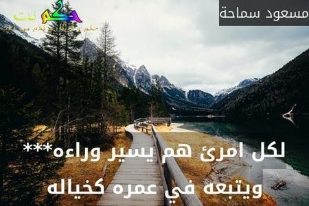 لكل امرئ هم يسير وراءه*** ويتبعه في عمره كخياله-مسعود سماحة
