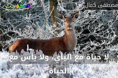 لا حياة مع اليأي، ولا يأس مع الحياة-مصطفى كمال