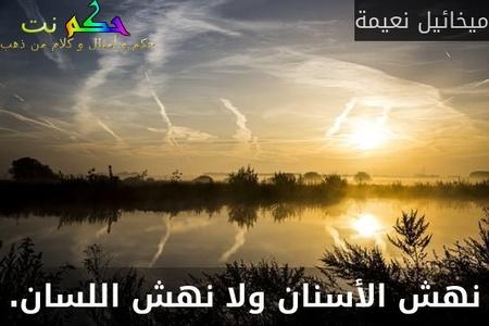 نهش الأسنان ولا نهش اللسان.-ميخائيل نعيمة