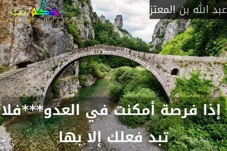 إذا فرصة أمكنت في العدو***فلا تبد فعلك إلا بها-عبد الله بن المعتز