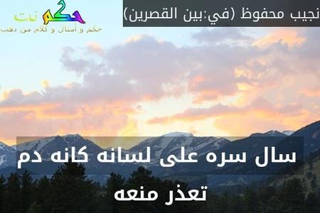 سال سره على لسانه كانه دم تعذر منعه-نجيب محفوظ (في:بين القصرين)