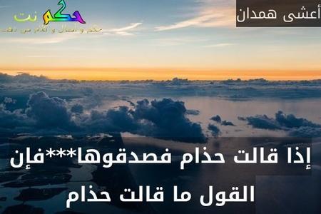 إذا قالت حذام فصدقوها***فإن القول ما قالت حذام-أعشى همدان