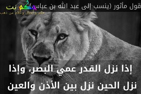 إذا نزل القدر عمي البصر، وإذا نزل الحين نزل بين الأذن والعين -قول مأثور (ينسب إلى عبد الله بن عباس)