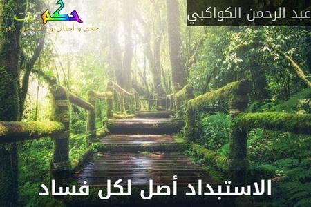 الاستبداد أصل لكل فساد-عبد الرحمن الكواكبي
