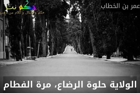 الولاية حلوة الرضاع، مرة الفطام-عمر بن الخطاب