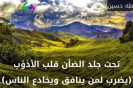 تحت جلد الضأن قلب الأذؤب (يضرب لمن ينافق ويخادع الناس)-طه حسين