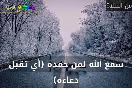 سمع الله لمن حمده (أي تقبل دعاءه)-من الصلاة